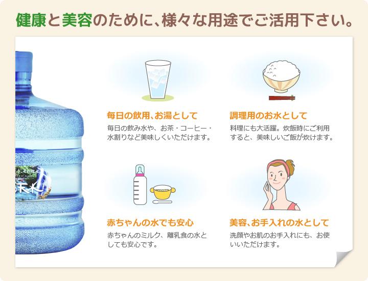 健康と美容のために、様々な用途でご活用下さい。毎日の飲用、お湯として/調理用のお水として/赤ちゃんの水でも安心/美容、お手入れの水として
